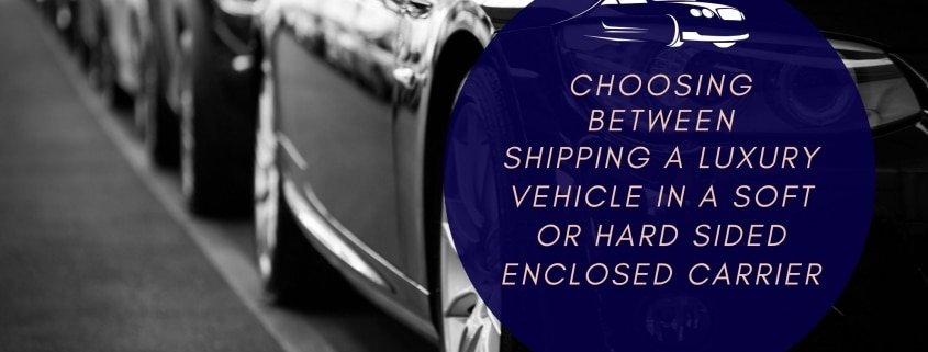 Choosing between Shipping a Luxury Vehicle in a Soft or Hard sided Enclosed Carrier